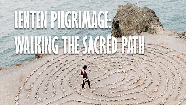Lenten Pilgrimage: Walking the Sacred Path